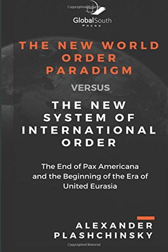 The New World Order Paradigm versus The New System of International Order:  The End of Pax Americana and the Beginning of the Era of United Eurasia