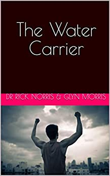 The Water Carrier: 2nd Edition by [Norris, Dr Rick, Morris, Glyn]