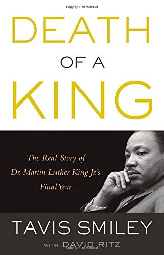 Death of a King: The Real Story of Dr. Martin Luther King Jr.'s Final Year: Written by Tavis Smiley, 2014 Edition, Publisher: Little, Brown US [Hardcover]