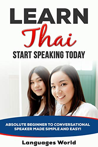 Learn Thai: Start Speaking Today. Absolute Beginner to Conversational Speaker Made Simple and Easy! (English Edition)