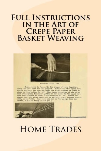 Full Instructions in the Art of Crepe Paper Basket Weaving by Home Institute of Trades (2013-08-23) par Home Institute of Trades;Maggie Mack