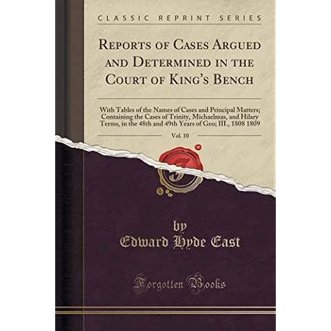 Reports of Cases Argued and Determined in the Court of King's Bench, Vol. 10: With Tables of the Names of Cases and Principal Matters; Containing the ... 48th and 49th Years of Geo; III., 1808 1809 by Edward Hyde East