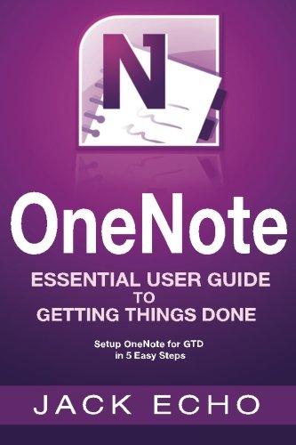 OneNote: OneNote Essential User Guide to Getting Things Done on OneNote: Setup OneNote for GTD in 5 Easy Steps (OneNote & David Allen's GTD (2015))