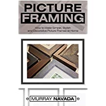 Picture Framing: How to Make Simple, Stylish, and Decorative Picture Frames at Home (English Edition)