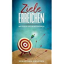 Ziele erreichen: Mit Fokus und Selbstdisziplin (German Edition)