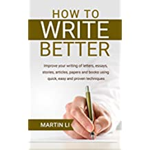 How to Write Better: Improve your writing of letters, essays, stories, articles, papers and books using quick, easy and proven techniques (English Edition)