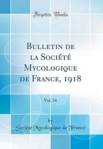 Bulletin de la Société Mycologique de France, 1918, Vol. 34 (Classic Reprint) par Societe Mycologique De France