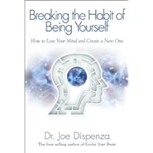 Breaking The Habit of Being Yourself: How to Lose Your Mind and Create a New One by Dispenza Dr., Joe (2013) Paperback