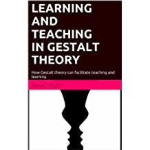 LEARNING AND TEACHING IN GESTALT THEORY: How Gestalt Theory can facilitate teaching and learning (English Edition)