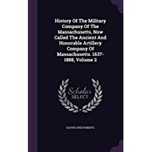 History Of The Military Company Of The Massachusetts, Now Called The Ancient And Honorable Artillery Company Of Massachusetts. 1637-1888, Volume 2