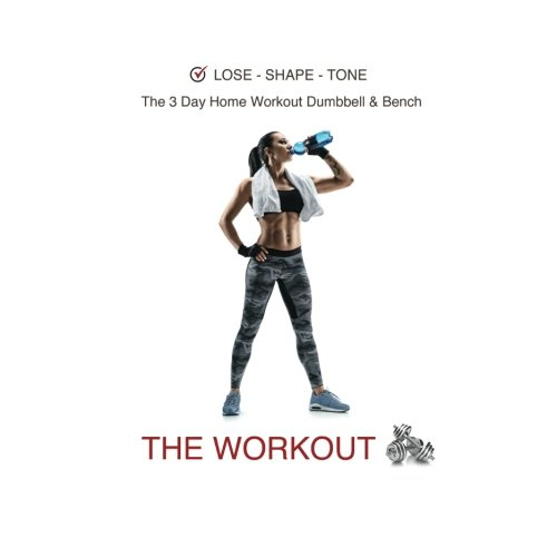 Lose - Shape - Tone.  The 3 Day Home Workout Dumbbell & Bench - THE WORKOUT: Full Body 12 Week Workout, Free Weights & Equipment,  Easy to Follow ... Includes, Weight Tracker & Meal Planner (Home Gym Equipment Bench)
