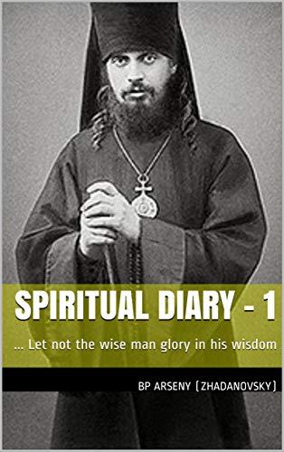 Spiritual Diary - 1: ... Let not the wise man glory in his wisdom (Bp Arseny's Spiritual Diary) (English Edition)