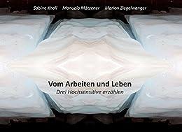 Vom Arbeiten und Leben: Drei Hochsensitive erzählen von [Knoll, Sabine, Ziegelwanger, Marion, Mätzener, Manuela]