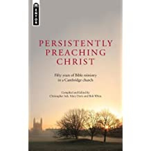 Persistently Preaching Christ: Fifty years of Bible ministry in a Cambridge church