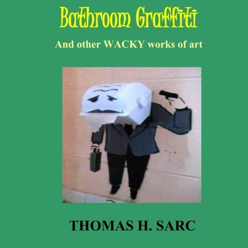 Bathroom Graffiti and Other Wacky Works of Art by Thomas H Sarc (2015-09-17)