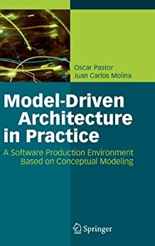 Model-Driven Architecture in Practice: A Software Production Environment Based on Conceptual Modeling by [Pastor, Oscar, Molina, Juan Carlos]