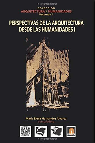 Volumen 1 Perspectivas de la Arquitectura Desde Las Humanidades I: Volume 1 (Coleccin Arquitectura y Humanidades)