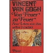 Vincent van Gogh. Von Feuer zu Feuer. Sein Leben von ihm selbst berichtet.