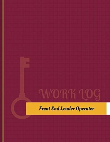 Front End Loader Operator Work Log: Work Journal, Work Diary, Log - 131 pages, 8.5 x 11 inches