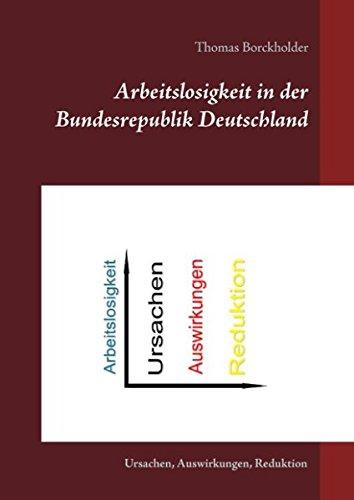 Arbeitslosigkeit in der Bundesrepublik Deutschland: Ursachen, Auswirkungen, Reduktion