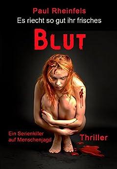 Es riecht so gut ihr frisches Blut: Ein Serienkiller auf Menschenjagd von [Rheinfels, Paul]