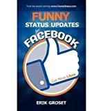 Telecharger Livres By Groset Erik Funny Status Updates for Facebook Get More Likes IPS FUNNY STATUS UPDATES FOR FACEBOOK GET MORE LIKES IPS By Groset Erik Author Jul 15 2012 Paperback FUNNY STATUS UPDATES FOR FACEBOOK GET MORE LIKES IPS FUNNY STATUS UPDATES FOR FACEBOOK GET MORE LIKES IPS BY GROSET ERIK AUTHOR JUL 15 2012 PAPERBACK Jul 2012 Paperback (PDF,EPUB,MOBI) gratuits en Francaise