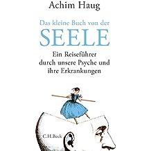 Das kleine Buch von der Seele: Ein Reiseführer durch unsere Psyche und ihre Erkrankungen