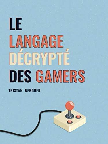 Le langage décrypté des Gamers: Le dictionnaire des joueurs de jeux vidéo par  Tristan Berguer
