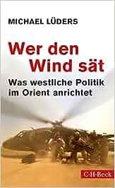 Wer den Wind sät: Was westliche Politik im Orient anrichtet: Michael Lüders