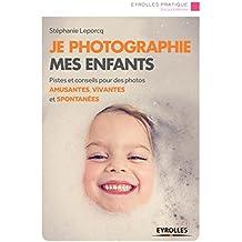 Je photographie mes enfants: Pistes et conseils pour des photos amusantes, vivantes et spontanées