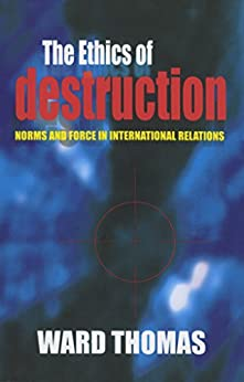 The Ethics of Destruction: Norms and Force in International Relations (Cornell Studies in Security Affairs) by [Thomas, Ward]