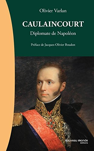 Caulaincourt : Diplomate de Napoléon par