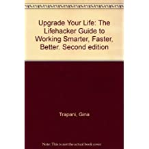 Upgrade Your Life: The Lifehacker Guide to Working Smarter, Faster, Better. Second edition