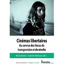 Cinémas libertaires: Au service des forces de transgression et de révolte