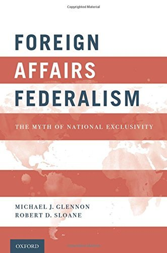 Foreign Affairs Federalism: The Myth of National Exclusivity by Michael J. Glennon (2016-05-13)