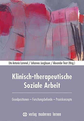 Klinisch-therapeutische Soziale Arbeit: Grundpositionen - Forschungsbefunde - Praxiskonzepte