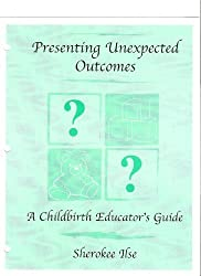 Presenting Unexpected Outcomes: A Childbirth Educator's Guide by Sherokee Ilse (2001-12-30)