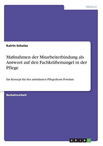 Maßnahmen der Mitarbeiterbindung als Antwort auf den Fachkräftemangel in der Pflege: Ein Konzept für den ambulanten Pflegedienst Potsdam