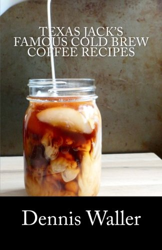 Texas Jack's Famous Cold Brew Coffee Recipes: With A Brief History On Coffee -