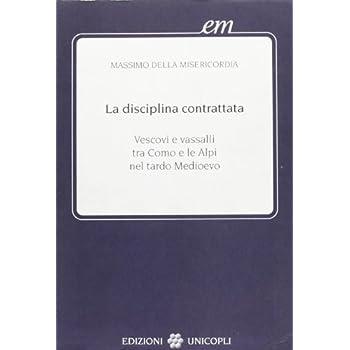 La Disciplina Contrattata. Vescovi E Vassalli Tra Como E Le Alpi Nel Tardo Medioevo
