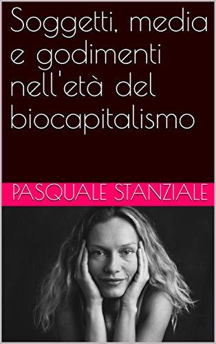 Soggetti, media e godimenti nell'età del biocapitalismo (Italian Edition) di Pasquale Stanziale