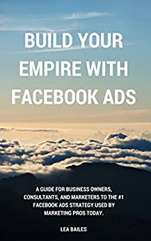 Build Your Empire With Facebook Ads: A guide for business owners, consultants, and marketers to the #1 Facebook ads strategy used by marketing pros today. by [Bailes, Lea]