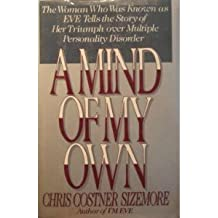 Mind of My Own: The Woman Who Was Known As Eve Tells the Story of Her Triumph over Multiple Personality Disorder by Chris Costner Sizemore (1989-09-01)