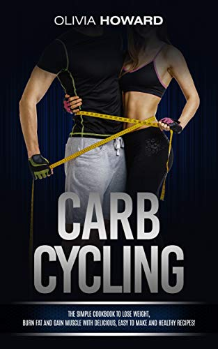 Carb Cycling: The Simple Cookbook to Lose Weight, Burn Fat and Gain Muscle with Delicious, Easy to Make and Healthy Recipes! (English Edition)