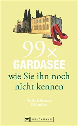 Bruckmann Reiseführer: 99 x Gardasee wie Sie ihn noch nicht kennen. 99x Kultur, Natur, Essen und Hotspots abseits der bekannten Highlights.