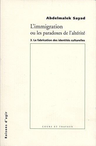 L'Immigration ou les paradoxes de l'altérité - tome 3 La fabrication des identites culturelles par Abdelmalek Sayad