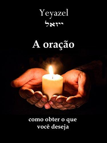 A oração: Como obter o que você deseja (Portuguese Edition)