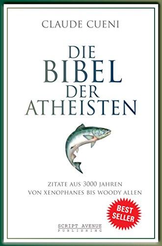 Die Bibel der Atheisten: Zitate aus 3000 Jahren von Xenophanes bis Woody Allen