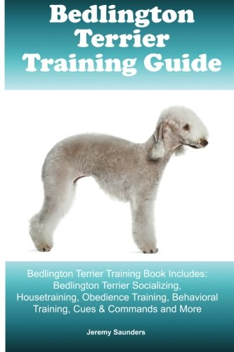 Bedlington Terrier Training Guide. Bedlington Terrier Training Book Includes: Bedlington Terrier Socializing, Housetraining, Obedience Training, Behavioral Training, Cues & Commands and More
