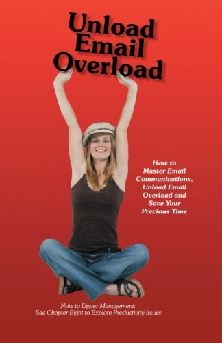 Unload Email Overload: How to Master Email Communications, Unload Email Overload and Save Your Precious Time PDF Books